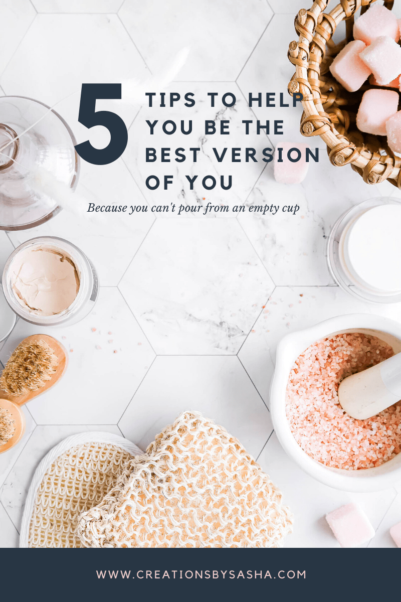 5 Tips to Help You Be the Best Version of You – Easy Ways to Achieve Self-Care